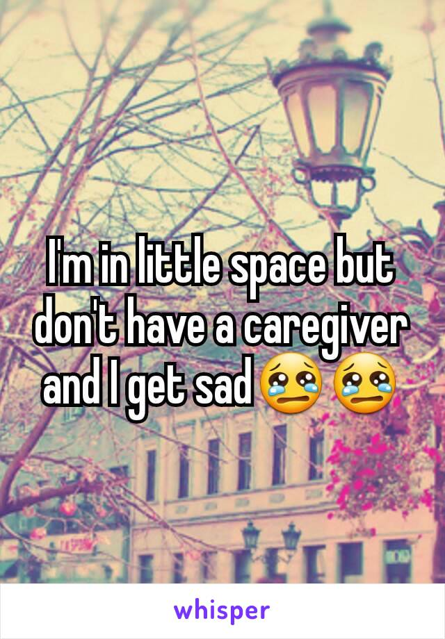 I'm in little space but don't have a caregiver and I get sad😢😢