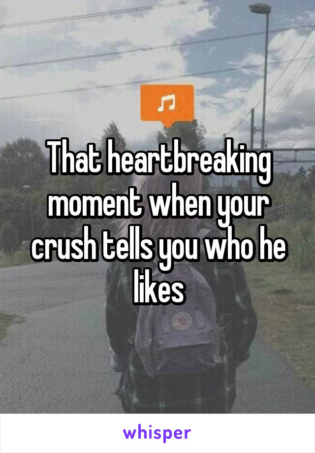 That heartbreaking moment when your crush tells you who he likes