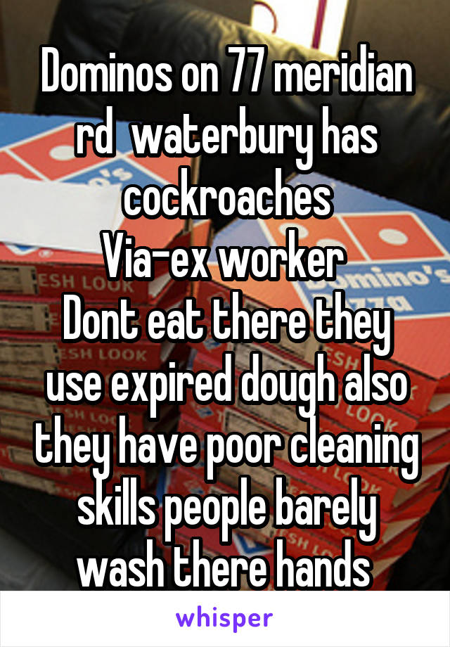 Dominos on 77 meridian rd  waterbury has cockroaches Via-ex worker  Dont eat there they use expired dough also they have poor cleaning skills people barely wash there hands