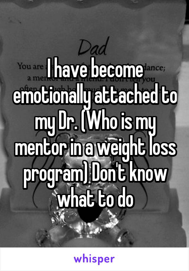 I have become emotionally attached to my Dr. (Who is my mentor in a weight loss program) Don't know what to do