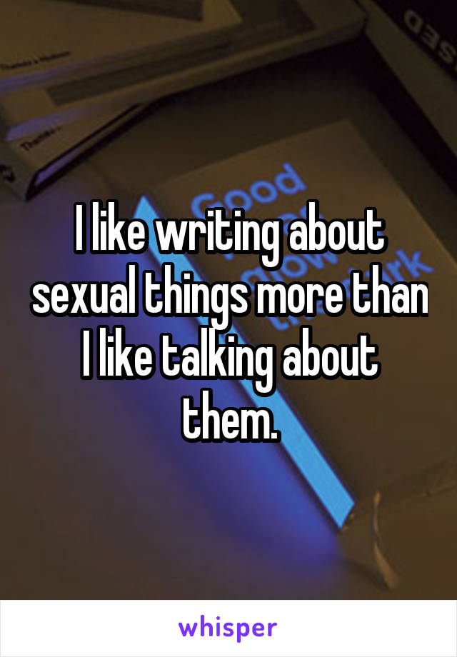 I like writing about sexual things more than I like talking about them.