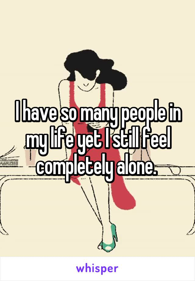 I have so many people in my life yet I still feel completely alone.