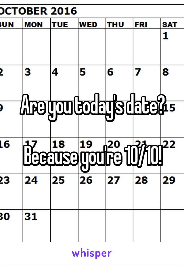 Are you today's date?  Because you're 10/10!