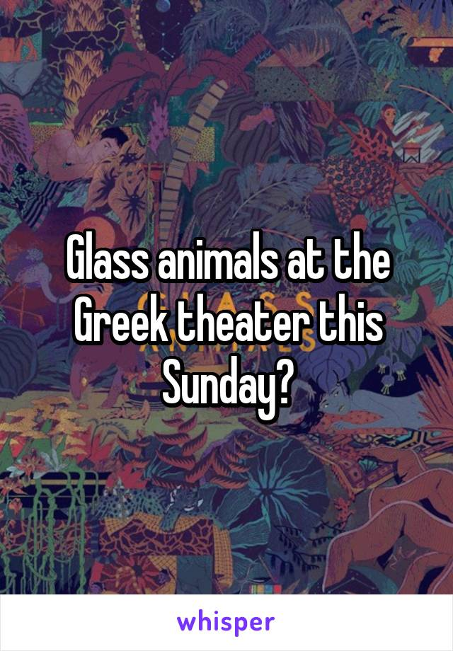 Glass animals at the Greek theater this Sunday?