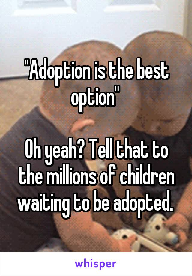 """""""Adoption is the best option""""   Oh yeah? Tell that to the millions of children waiting to be adopted."""