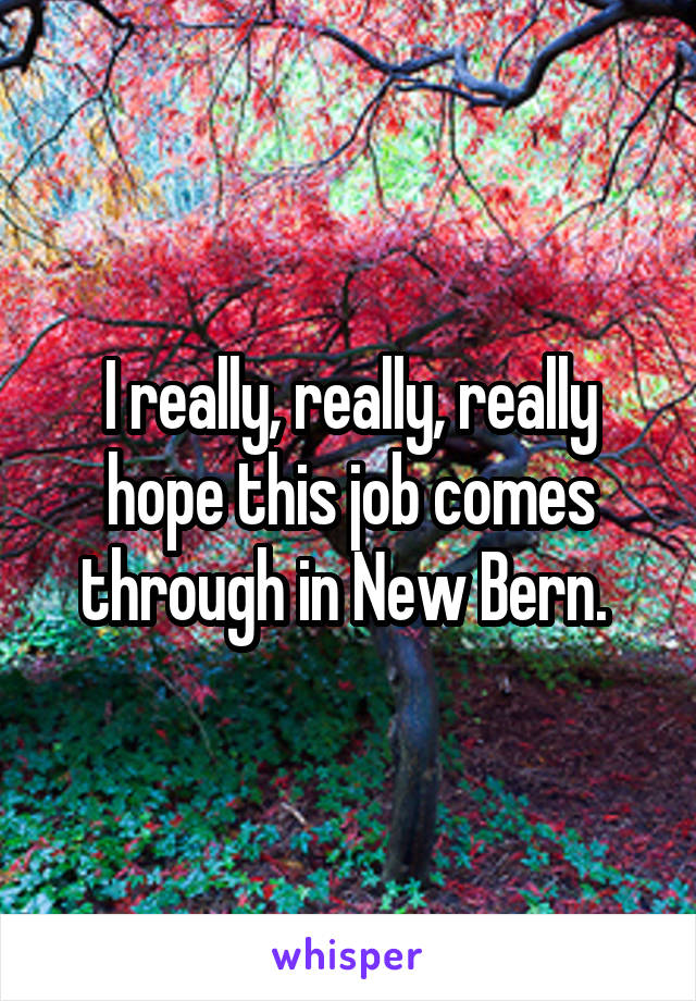 I really, really, really hope this job comes through in New Bern.