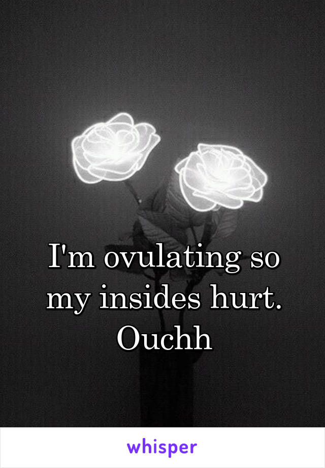 I'm ovulating so my insides hurt. Ouchh