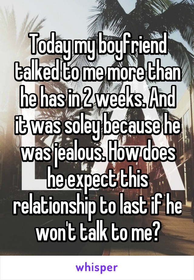 Today my boyfriend talked to me more than he has in 2 weeks. And it was soley because he was jealous. How does he expect this relationship to last if he won't talk to me?