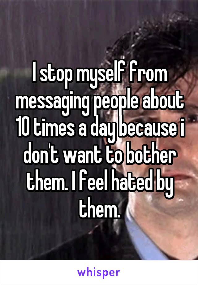 I stop myself from messaging people about 10 times a day because i don't want to bother them. I feel hated by them.