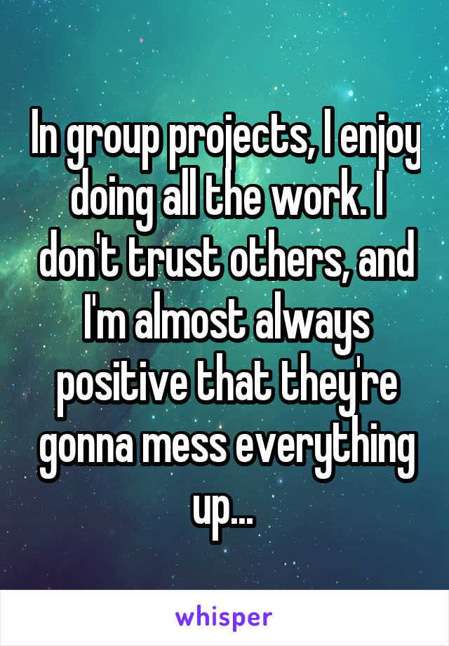 In group projects, I enjoy doing all the work. I don't trust others, and I'm almost always positive that they're gonna mess everything up...