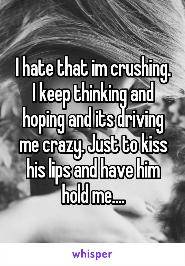 I hate that im crushing. I keep thinking and hoping and its driving me crazy. Just to kiss his lips and have him hold me....