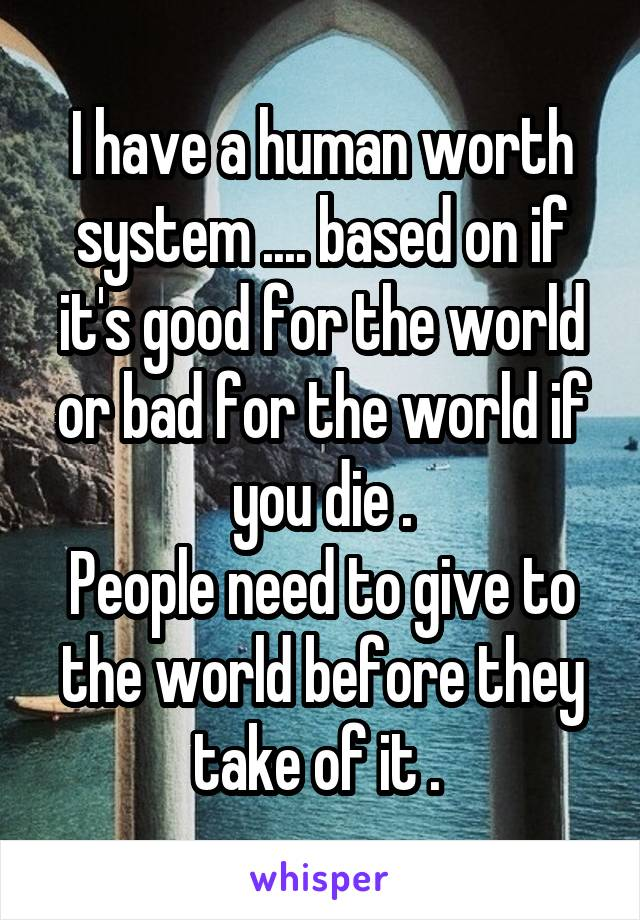 I have a human worth system .... based on if it's good for the world or bad for the world if you die . People need to give to the world before they take of it .