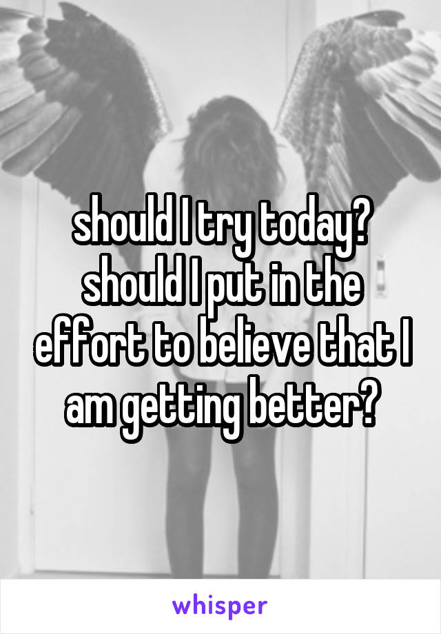 should I try today? should I put in the effort to believe that I am getting better?