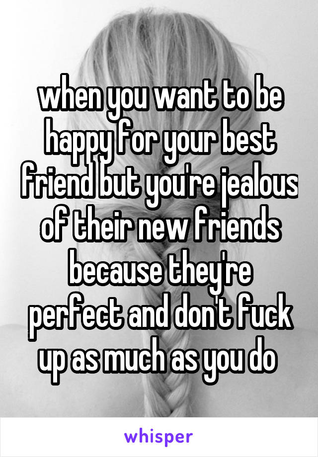 when you want to be happy for your best friend but you're jealous of their new friends because they're perfect and don't fuck up as much as you do