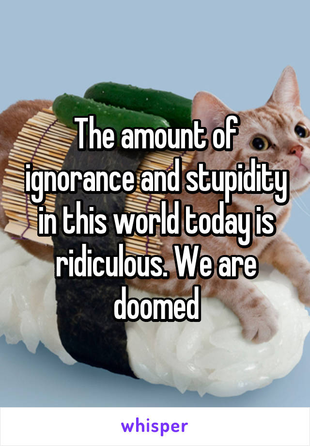 The amount of ignorance and stupidity in this world today is ridiculous. We are doomed