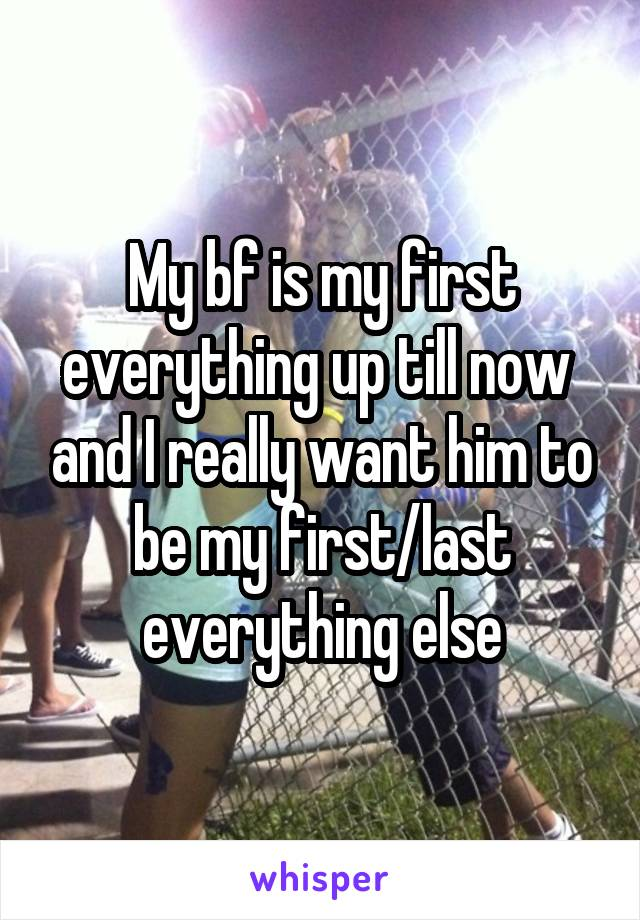 My bf is my first everything up till now  and I really want him to be my first/last everything else