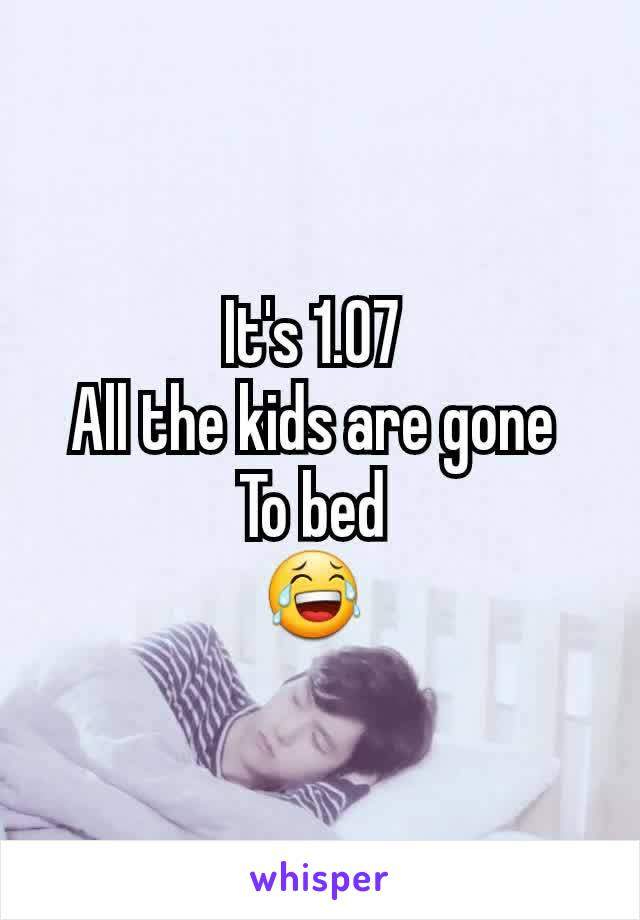 It's 1.07  All the kids are gone  To bed  😂