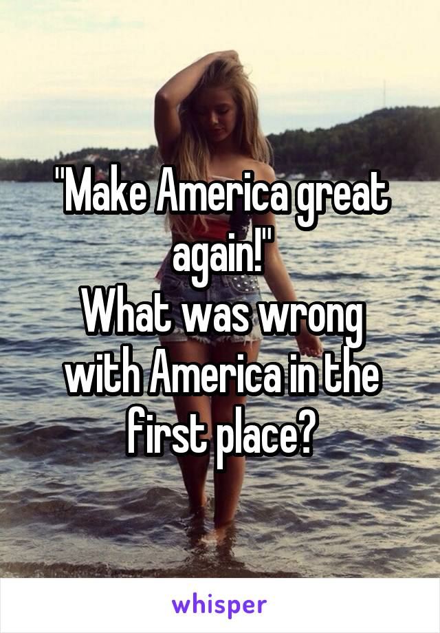 """Make America great again!"" What was wrong with America in the first place?"