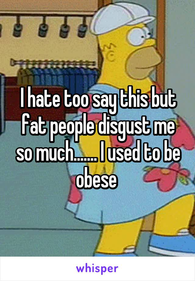I hate too say this but fat people disgust me so much....... I used to be obese