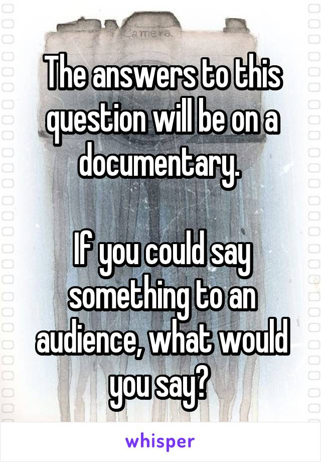 The answers to this question will be on a documentary.   If you could say something to an audience, what would you say?