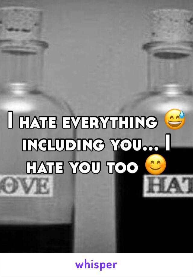 I hate everything 😅 including you... I hate you too 😊