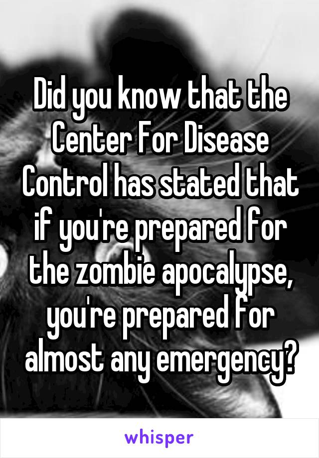 Did you know that the Center For Disease Control has stated that if you're prepared for the zombie apocalypse, you're prepared for almost any emergency?