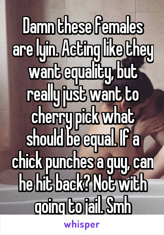 Damn these females are lyin. Acting like they want equality, but really just want to cherry pick what should be equal. If a chick punches a guy, can he hit back? Not with going to jail. Smh