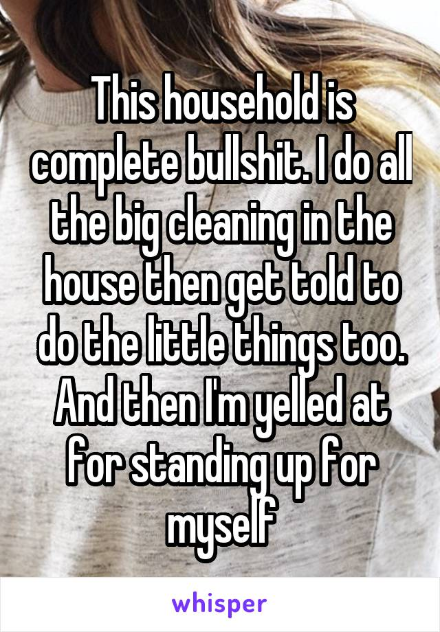 This household is complete bullshit. I do all the big cleaning in the house then get told to do the little things too. And then I'm yelled at for standing up for myself