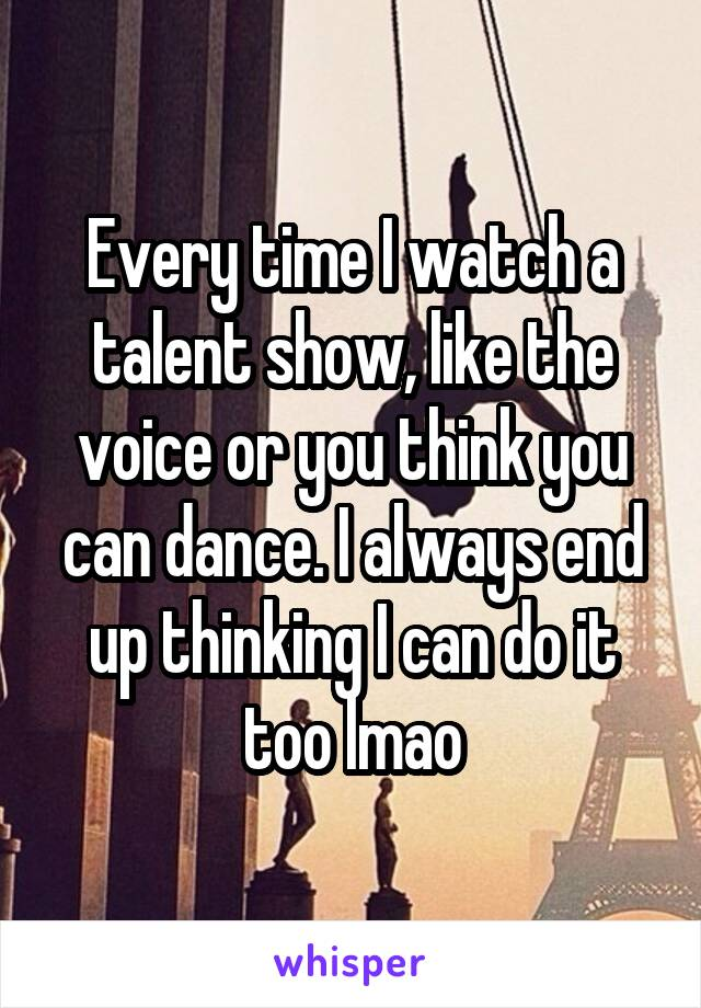 Every time I watch a talent show, like the voice or you think you can dance. I always end up thinking I can do it too lmao