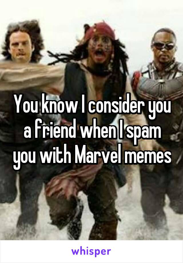 You know I consider you a friend when I spam you with Marvel memes