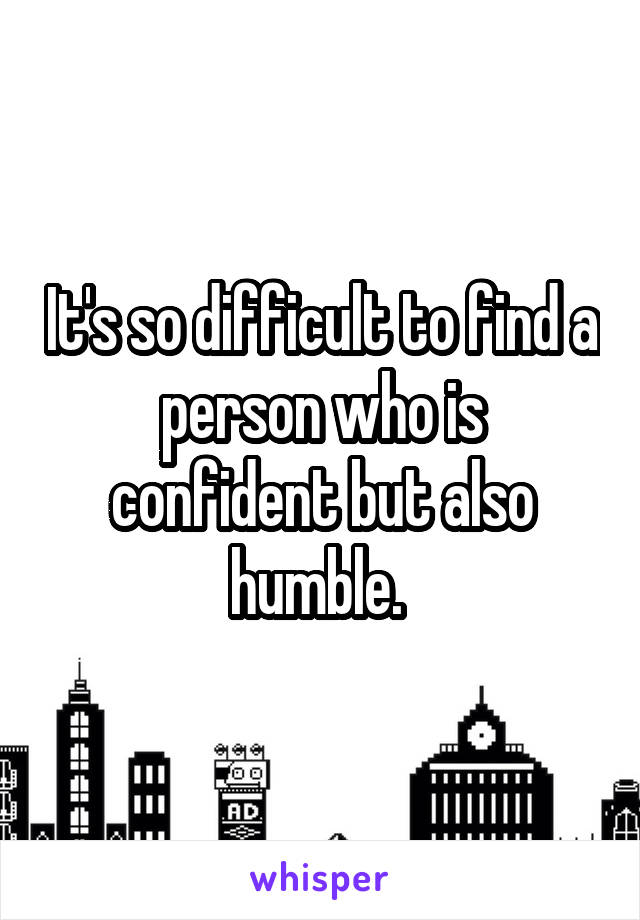 It's so difficult to find a person who is confident but also humble.