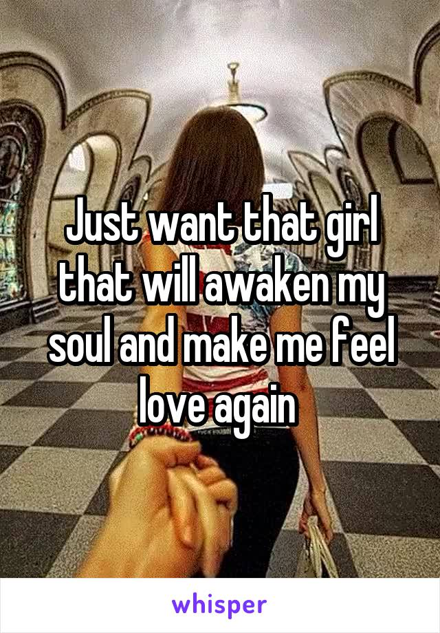Just want that girl that will awaken my soul and make me feel love again
