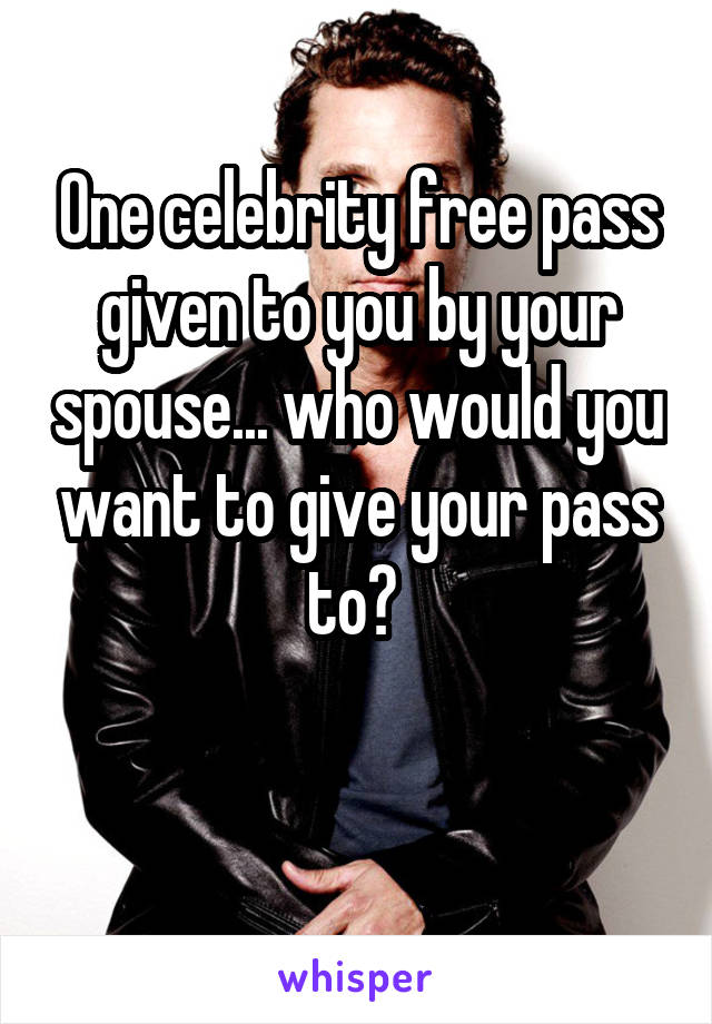 One celebrity free pass given to you by your spouse... who would you want to give your pass to?