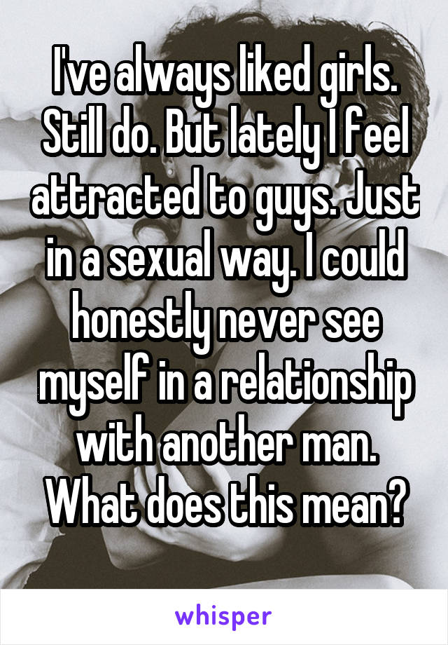 I've always liked girls. Still do. But lately I feel attracted to guys. Just in a sexual way. I could honestly never see myself in a relationship with another man. What does this mean?