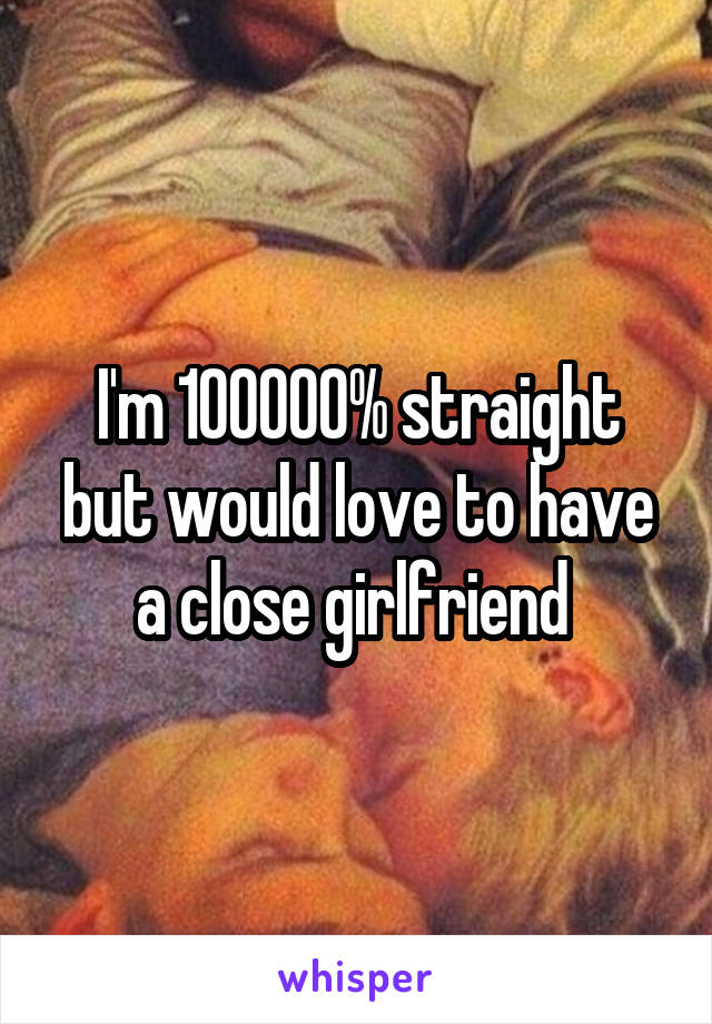 I'm 100000% straight but would love to have a close girlfriend