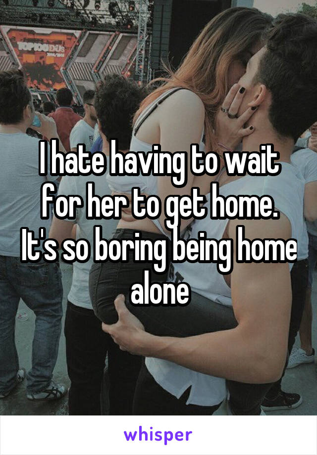I hate having to wait for her to get home. It's so boring being home alone
