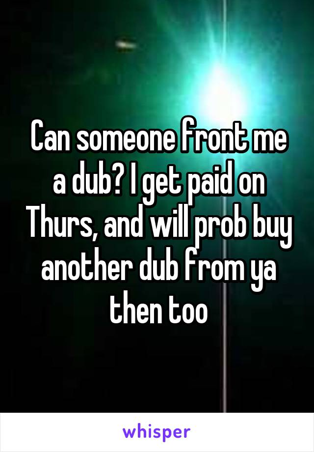 Can someone front me a dub? I get paid on Thurs, and will prob buy another dub from ya then too