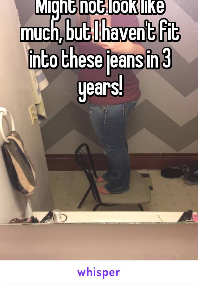 Might not look like much, but I haven't fit into these jeans in 3 years!