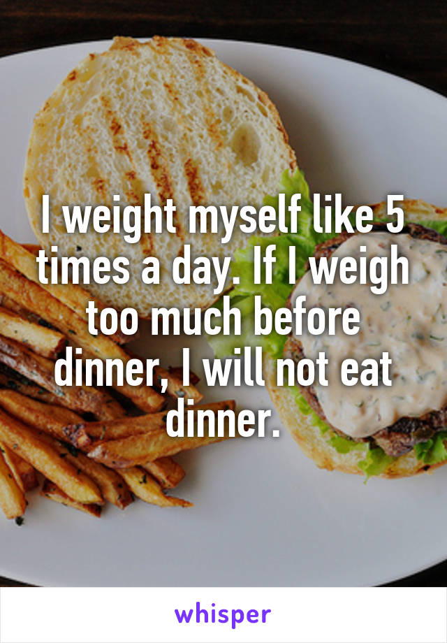 I weight myself like 5 times a day. If I weigh too much before dinner, I will not eat dinner.