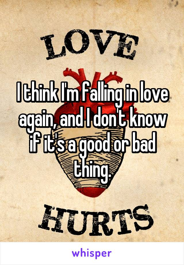 I think I'm falling in love again, and I don't know if it's a good or bad thing.