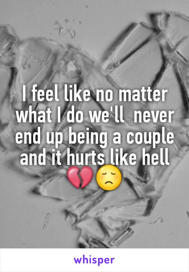 I feel like no matter what I do we'll  never end up being a couple and it hurts like hell 💔😞