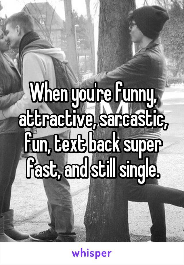 When you're funny, attractive, sarcastic, fun, text back super fast, and still single.