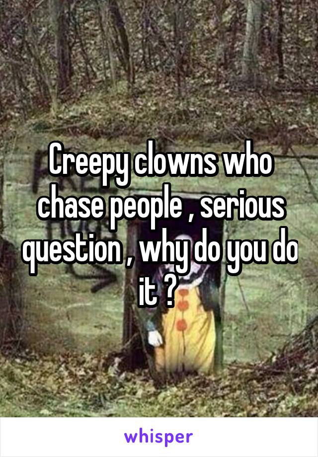 Creepy clowns who chase people , serious question , why do you do it ?