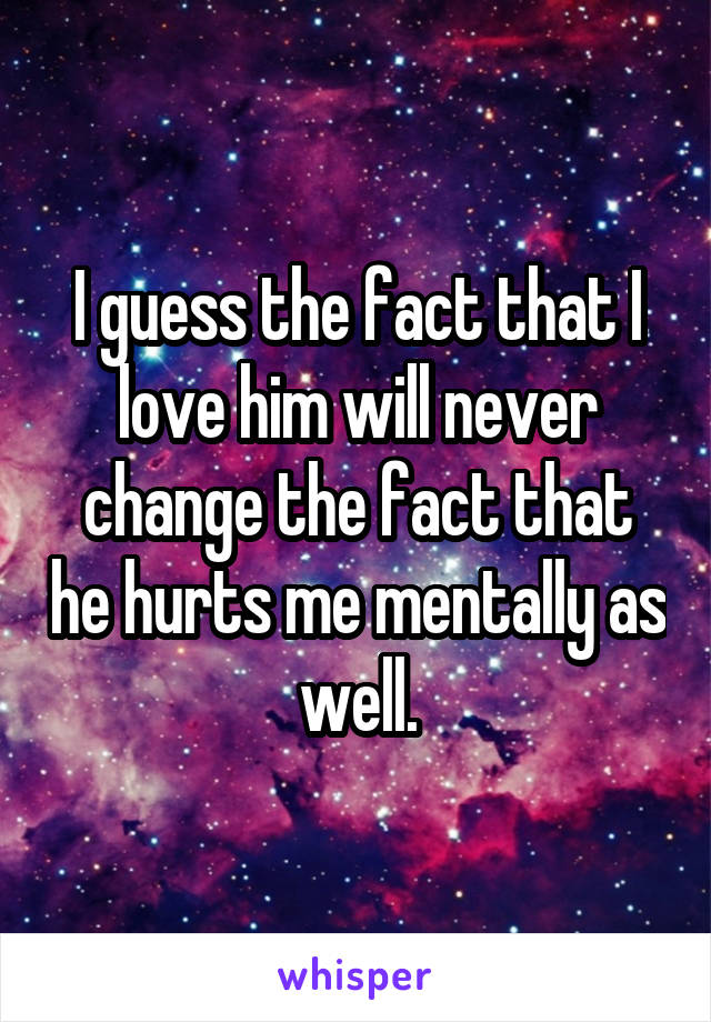 I guess the fact that I love him will never change the fact that he hurts me mentally as well.