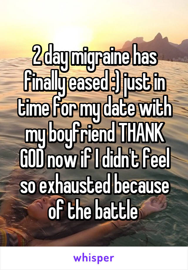2 day migraine has finally eased :) just in time for my date with my boyfriend THANK GOD now if I didn't feel so exhausted because of the battle