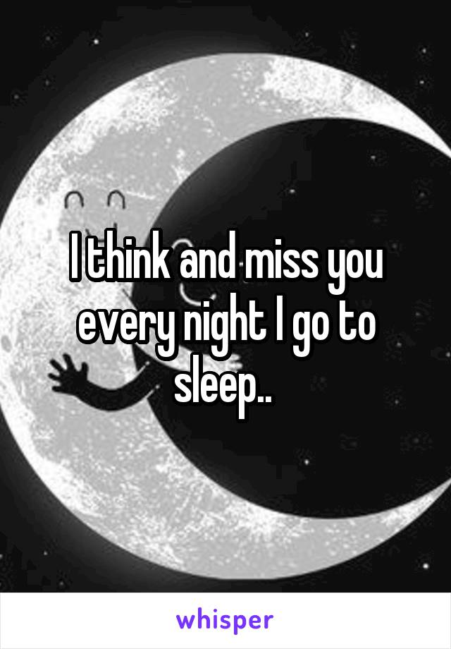 I think and miss you every night I go to sleep..