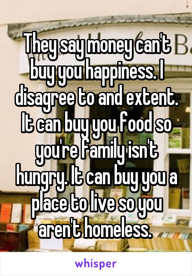 They say money can't buy you happiness. I disagree to and extent. It can buy you food so you're family isn't hungry. It can buy you a place to live so you aren't homeless.