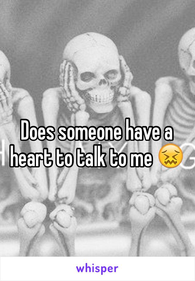 Does someone have a heart to talk to me 😖