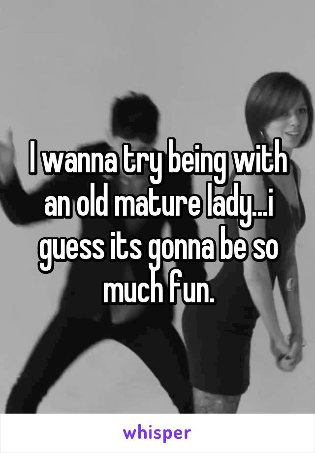 I wanna try being with an old mature lady...i guess its gonna be so much fun.