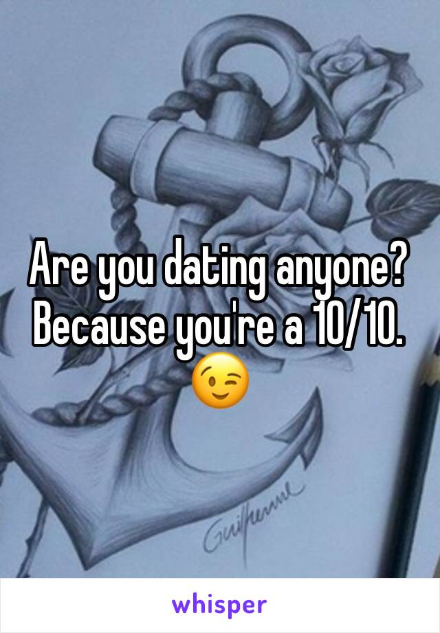 Are you dating anyone? Because you're a 10/10. 😉